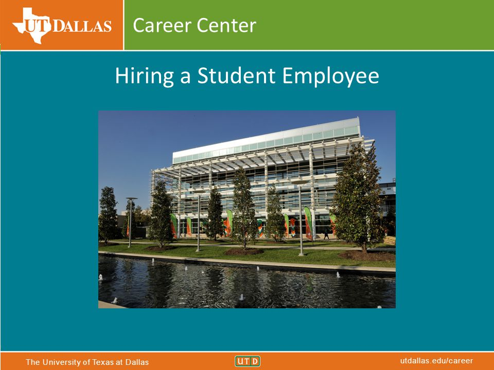The University of Texas at Dallas utdallas.edu/career Career Center Hiring a Student Employee