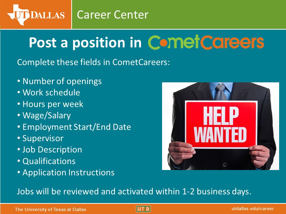 The University of Texas at Dallas utdallas.edu/career Career Center Complete these fields in CometCareers: Number of openings Work schedule Hours per week Wage/Salary Employment Start/End Date Supervisor Job Description Qualifications Application Instructions Jobs will be reviewed and activated within 1-2 business days.
