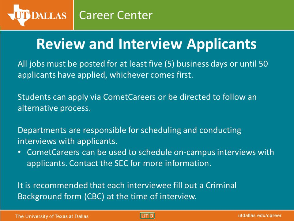 The University of Texas at Dallas utdallas.edu/career Career Center Review and Interview Applicants All jobs must be posted for at least five (5) busi