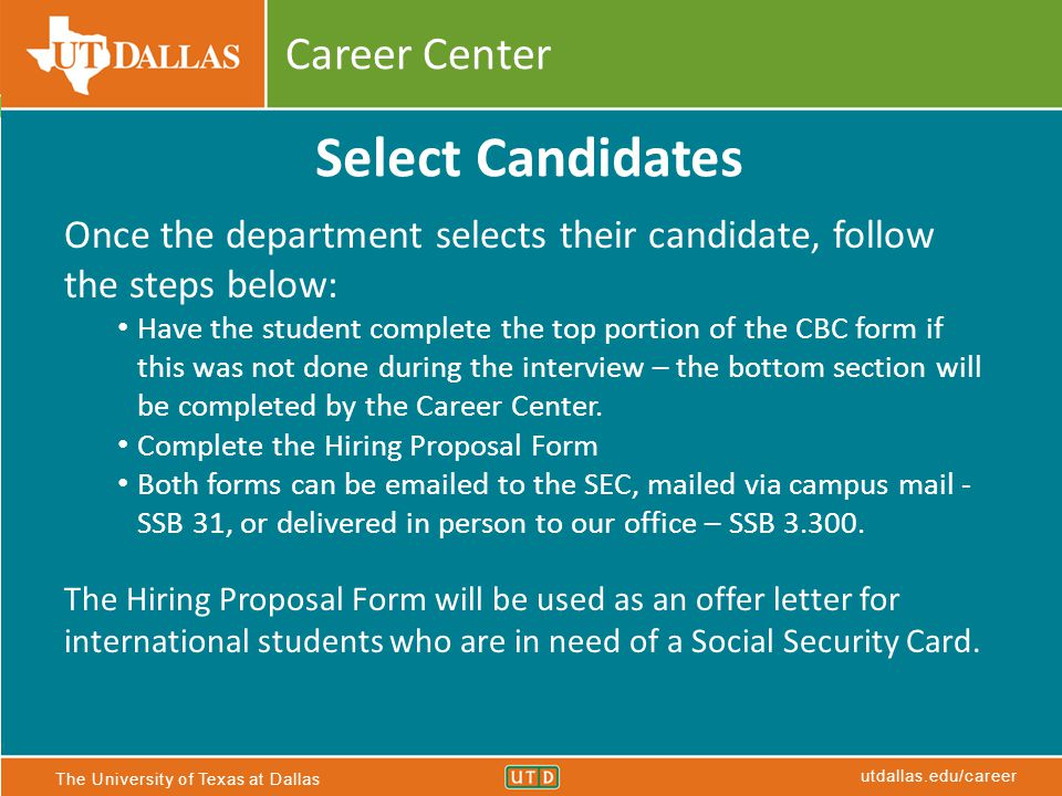 The University of Texas at Dallas utdallas.edu/career Career Center Select Candidates Once the department selects their candidate, follow the steps below: Have the student complete the top portion of the CBC form if this was not done during the interview – the bottom section will be completed by the Career Center.