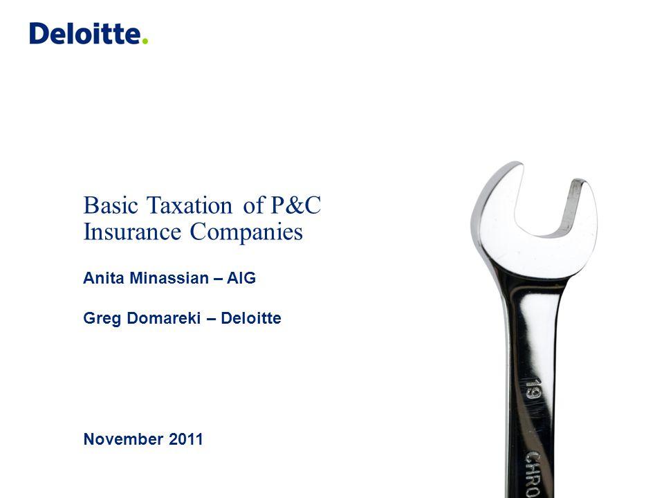 Basic Taxation of P&C Insurance Companies Anita Minassian – AIG Greg Domareki – Deloitte November 2011