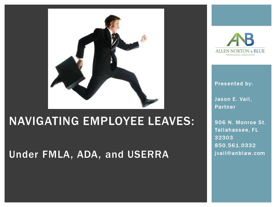 NAVIGATING EMPLOYEE LEAVES: Under FMLA, ADA, and USERRA Presented by: Jason E.
