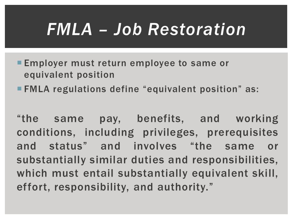  Employer must return employee to same or equivalent position  FMLA regulations define equivalent position as: the same pay, benefits, and working conditions, including privileges, prerequisites and status and involves the same or substantially similar duties and responsibilities, which must entail substantially equivalent skill, effort, responsibility, and authority. FMLA – Job Restoration