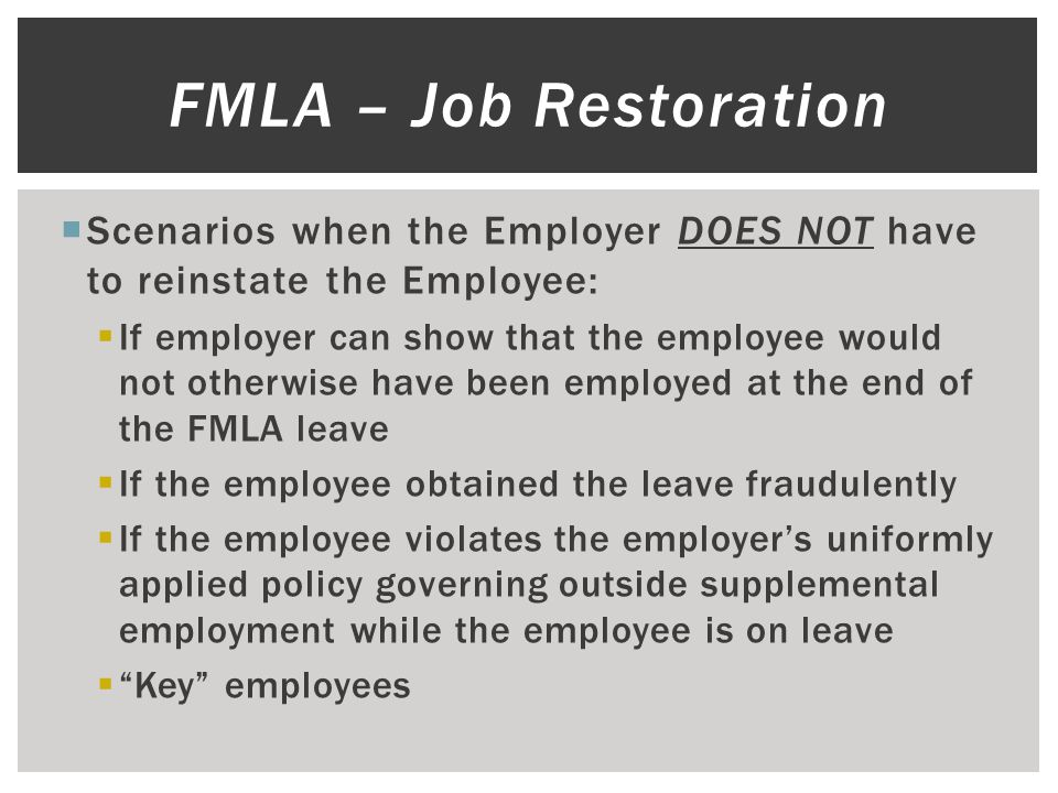  Scenarios when the Employer DOES NOT have to reinstate the Employee:  If employer can show that the employee would not otherwise have been employed at the end of the FMLA leave  If the employee obtained the leave fraudulently  If the employee violates the employer's uniformly applied policy governing outside supplemental employment while the employee is on leave  Key employees FMLA – Job Restoration
