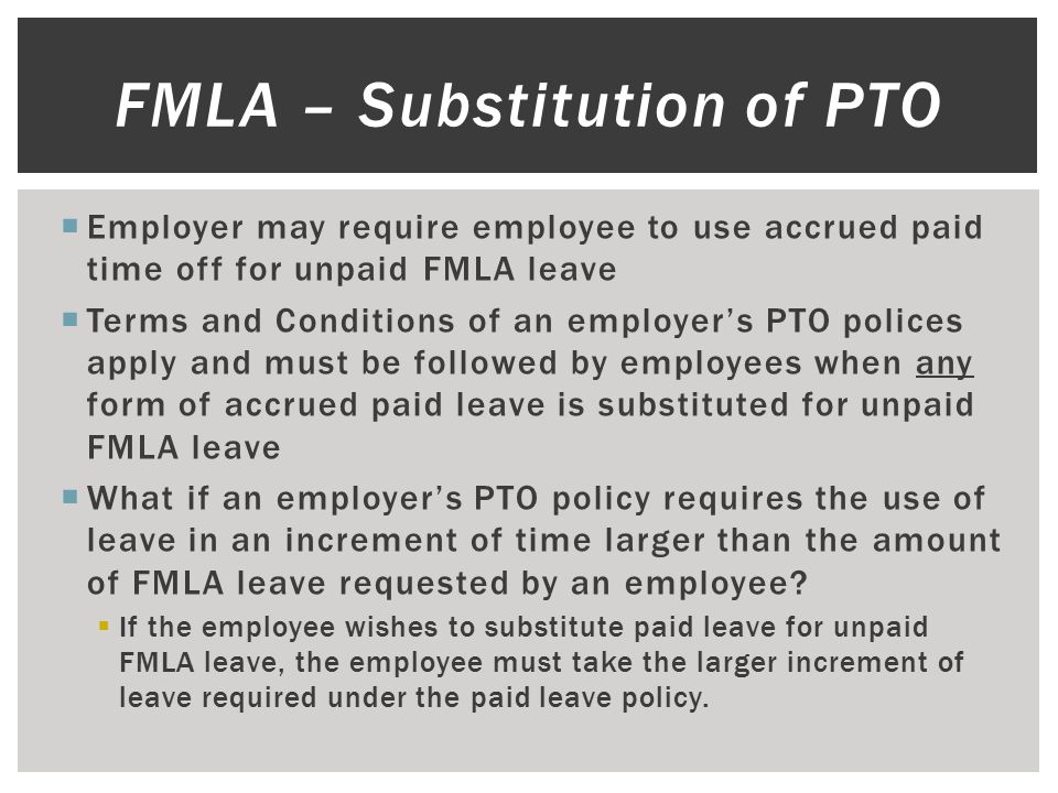  Employer may require employee to use accrued paid time off for unpaid FMLA leave  Terms and Conditions of an employer's PTO polices apply and must be followed by employees when any form of accrued paid leave is substituted for unpaid FMLA leave  What if an employer's PTO policy requires the use of leave in an increment of time larger than the amount of FMLA leave requested by an employee.