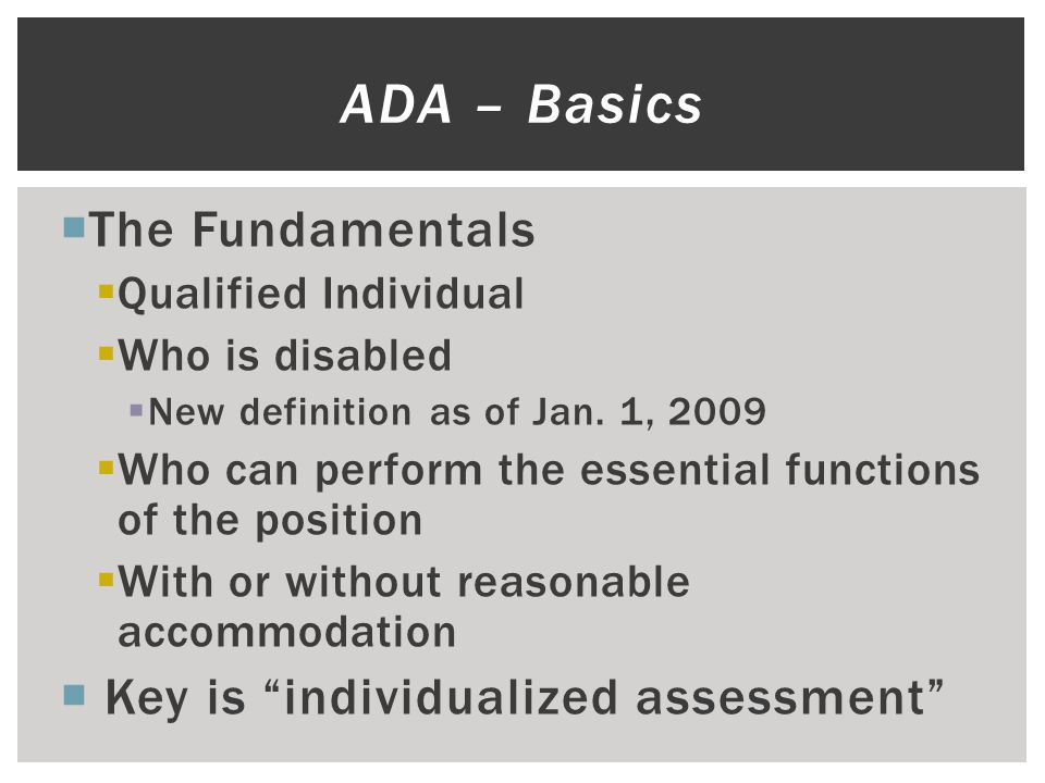  The Fundamentals  Qualified Individual  Who is disabled  New definition as of Jan. 1, 2009  Who can perform the essential functions of the posit