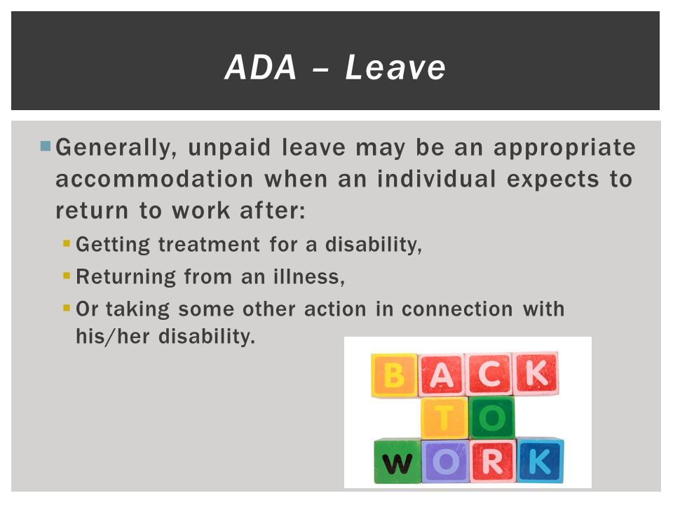  Generally, unpaid leave may be an appropriate accommodation when an individual expects to return to work after:  Getting treatment for a disability,  Returning from an illness,  Or taking some other action in connection with his/her disability.