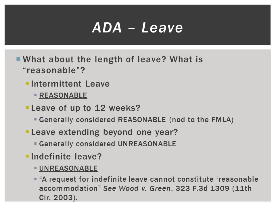 """ What about the length of leave? What is """"reasonable""""?  Intermittent Leave  REASONABLE  Leave of up to 12 weeks?  Generally considered REASONABLE"""