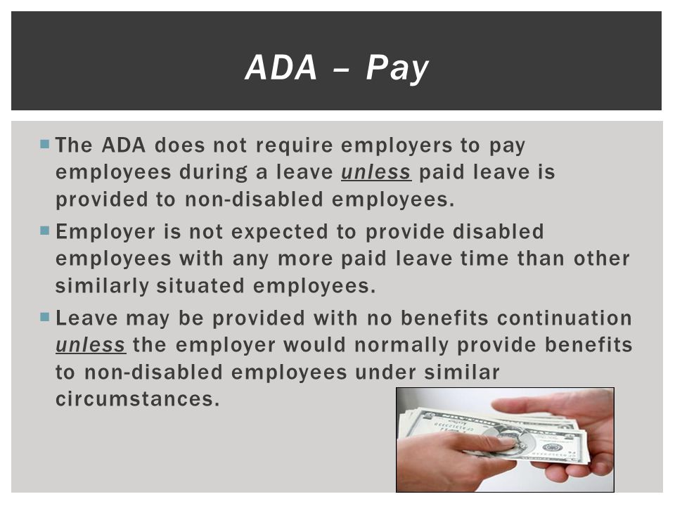  The ADA does not require employers to pay employees during a leave unless paid leave is provided to non-disabled employees.  Employer is not expect