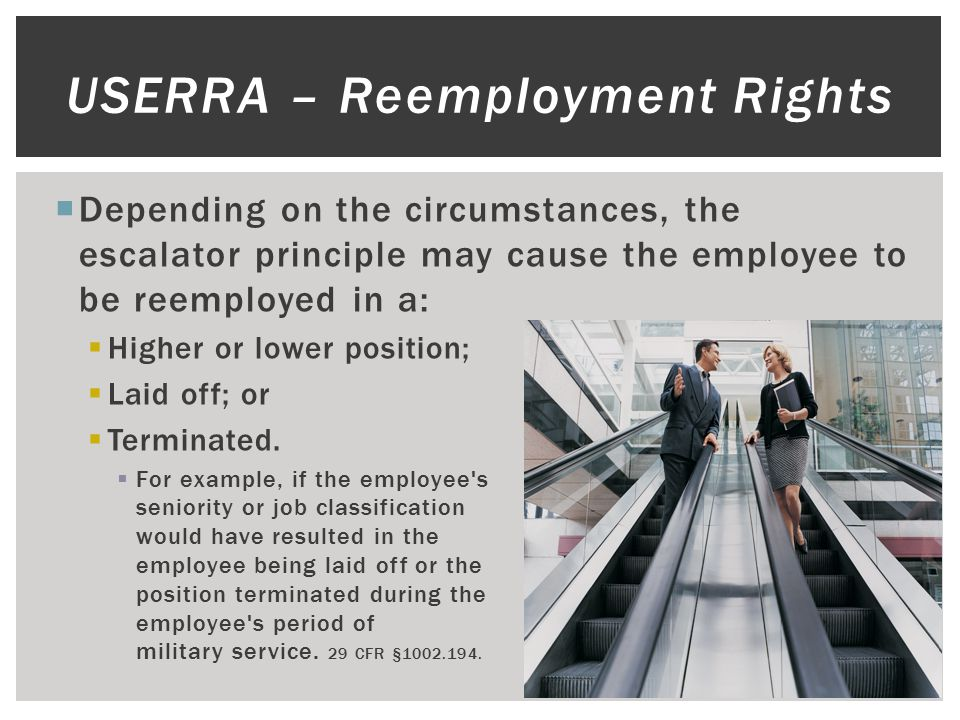  Depending on the circumstances, the escalator principle may cause the employee to be reemployed in a:  Higher or lower position;  Laid off; or  Terminated.