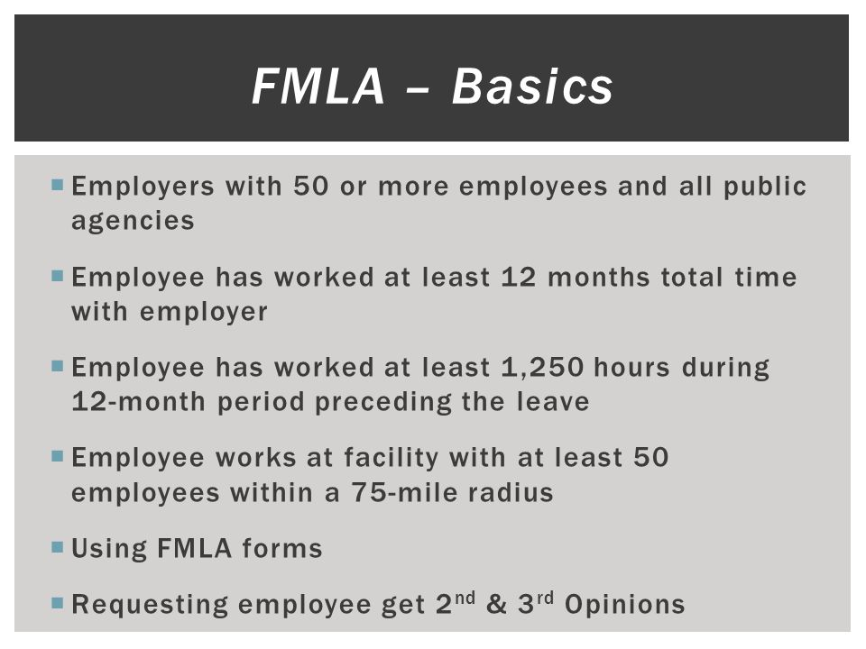  Employers with 50 or more employees and all public agencies  Employee has worked at least 12 months total time with employer  Employee has worked