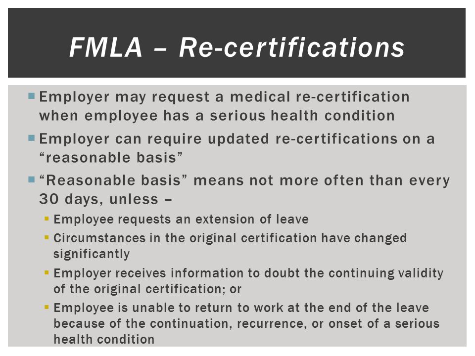  Employer may request a medical re-certification when employee has a serious health condition  Employer can require updated re-certifications on a reasonable basis  Reasonable basis means not more often than every 30 days, unless –  Employee requests an extension of leave  Circumstances in the original certification have changed significantly  Employer receives information to doubt the continuing validity of the original certification; or  Employee is unable to return to work at the end of the leave because of the continuation, recurrence, or onset of a serious health condition  FMLA – Re-certifications