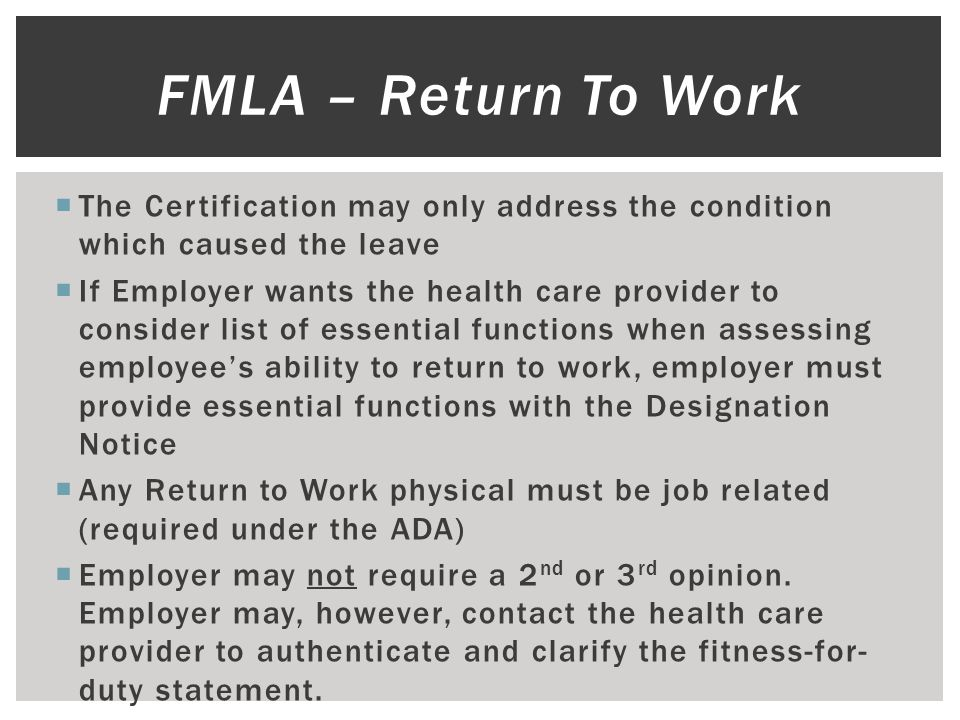  The Certification may only address the condition which caused the leave  If Employer wants the health care provider to consider list of essential functions when assessing employee's ability to return to work, employer must provide essential functions with the Designation Notice  Any Return to Work physical must be job related (required under the ADA)  Employer may not require a 2 nd or 3 rd opinion.