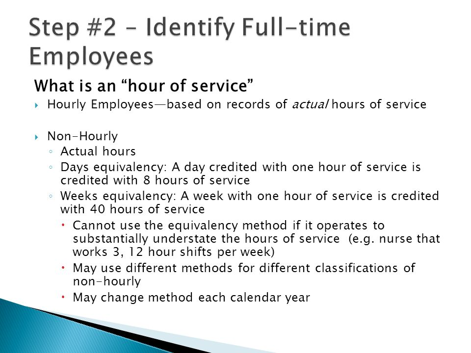 What is an hour of service  Hourly Employees—based on records of actual hours of service  Non-Hourly ◦ Actual hours ◦ Days equivalency: A day credited with one hour of service is credited with 8 hours of service ◦ Weeks equivalency: A week with one hour of service is credited with 40 hours of service  Cannot use the equivalency method if it operates to substantially understate the hours of service (e.g.