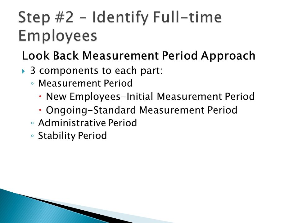 Look Back Measurement Period Approach  3 components to each part: ◦ Measurement Period  New Employees-Initial Measurement Period  Ongoing-Standard Measurement Period ◦ Administrative Period ◦ Stability Period