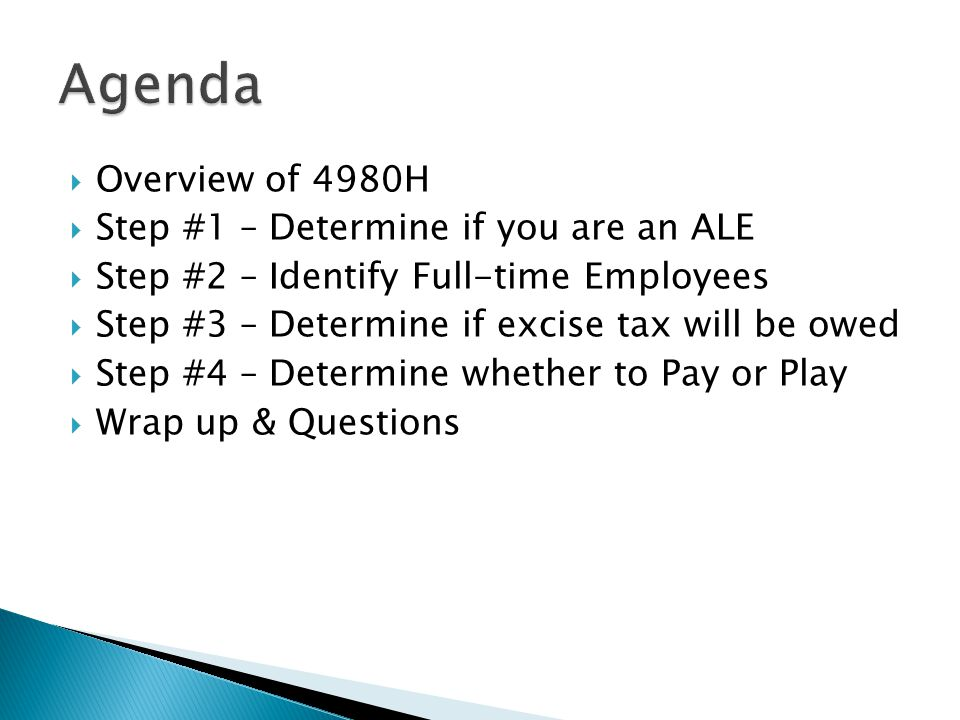  Overview of 4980H  Step #1 – Determine if you are an ALE  Step #2 – Identify Full-time Employees  Step #3 – Determine if excise tax will be owed  Step #4 – Determine whether to Pay or Play  Wrap up & Questions