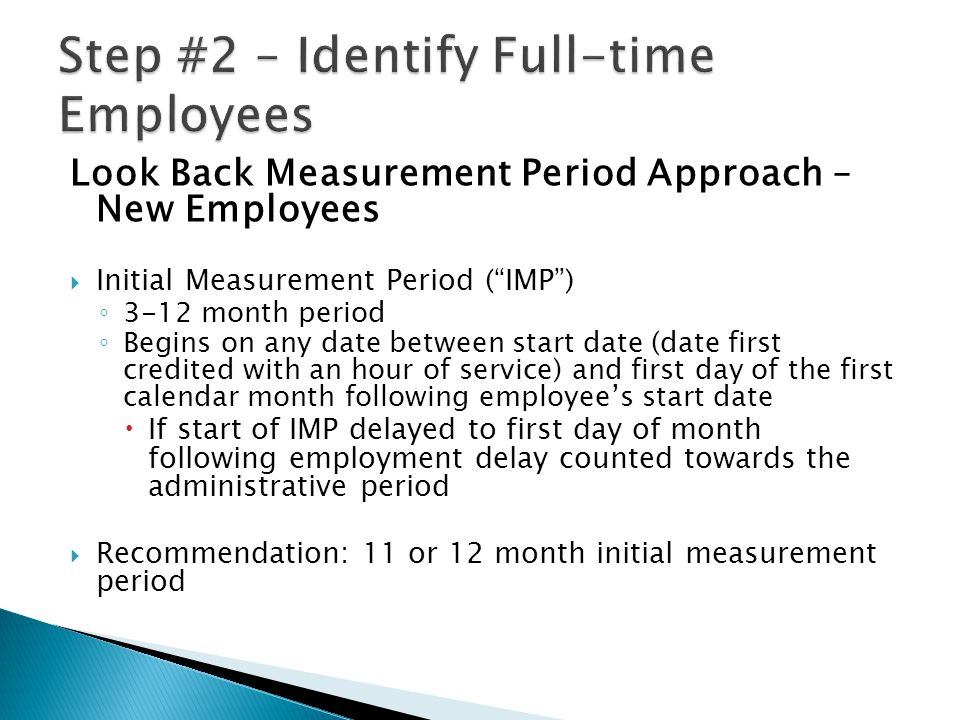 Look Back Measurement Period Approach – New Employees  Initial Measurement Period ( IMP ) ◦ 3-12 month period ◦ Begins on any date between start date (date first credited with an hour of service) and first day of the first calendar month following employee's start date  If start of IMP delayed to first day of month following employment delay counted towards the administrative period  Recommendation: 11 or 12 month initial measurement period