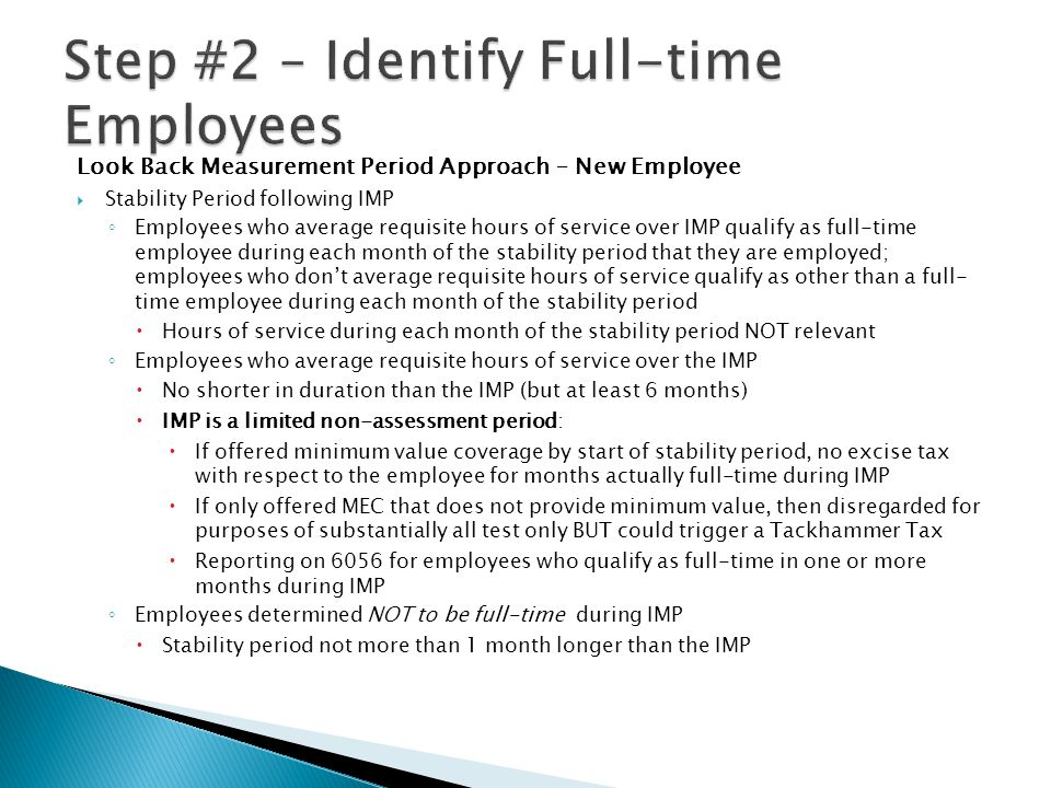Look Back Measurement Period Approach – New Employee  Stability Period following IMP ◦ Employees who average requisite hours of service over IMP qualify as full-time employee during each month of the stability period that they are employed; employees who don't average requisite hours of service qualify as other than a full- time employee during each month of the stability period  Hours of service during each month of the stability period NOT relevant ◦ Employees who average requisite hours of service over the IMP  No shorter in duration than the IMP (but at least 6 months)  IMP is a limited non-assessment period:  If offered minimum value coverage by start of stability period, no excise tax with respect to the employee for months actually full-time during IMP  If only offered MEC that does not provide minimum value, then disregarded for purposes of substantially all test only BUT could trigger a Tackhammer Tax  Reporting on 6056 for employees who qualify as full-time in one or more months during IMP ◦ Employees determined NOT to be full-time during IMP  Stability period not more than 1 month longer than the IMP