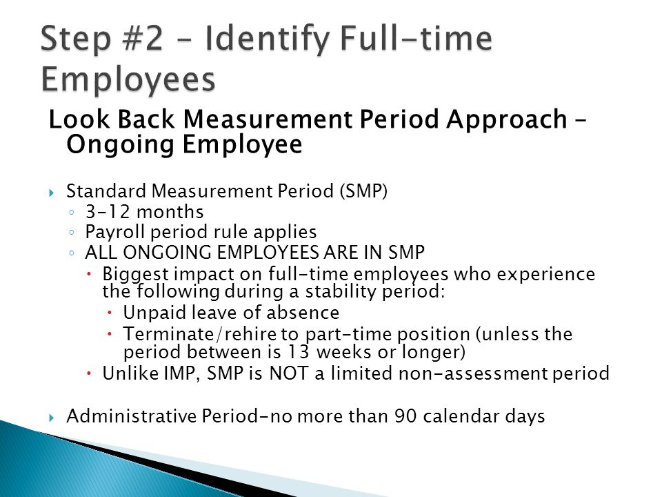 Look Back Measurement Period Approach – Ongoing Employee  Standard Measurement Period (SMP) ◦ 3-12 months ◦ Payroll period rule applies ◦ ALL ONGOING EMPLOYEES ARE IN SMP  Biggest impact on full-time employees who experience the following during a stability period:  Unpaid leave of absence  Terminate/rehire to part-time position (unless the period between is 13 weeks or longer)  Unlike IMP, SMP is NOT a limited non-assessment period  Administrative Period-no more than 90 calendar days