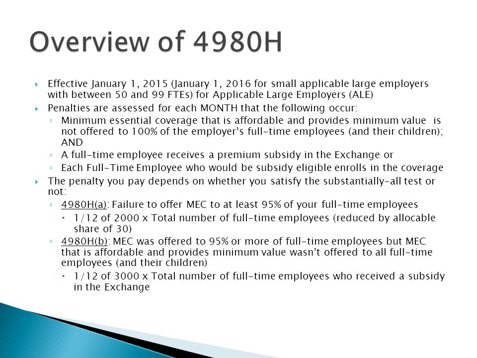  Effective January 1, 2015 (January 1, 2016 for small applicable large employers with between 50 and 99 FTEs) for Applicable Large Employers (ALE)  Penalties are assessed for each MONTH that the following occur: ◦ Minimum essential coverage that is affordable and provides minimum value is not offered to 100% of the employer's full-time employees (and their children); AND ◦ A full-time employee receives a premium subsidy in the Exchange or ◦ Each Full-Time Employee who would be subsidy eligible enrolls in the coverage  The penalty you pay depends on whether you satisfy the substantially-all test or not: ◦ 4980H(a): Failure to offer MEC to at least 95% of your full-time employees  1/12 of 2000 x Total number of full-time employees (reduced by allocable share of 30) ◦ 4980H(b): MEC was offered to 95% or more of full-time employees but MEC that is affordable and provides minimum value wasn't offered to all full-time employees (and their children)  1/12 of 3000 x Total number of full-time employees who received a subsidy in the Exchange