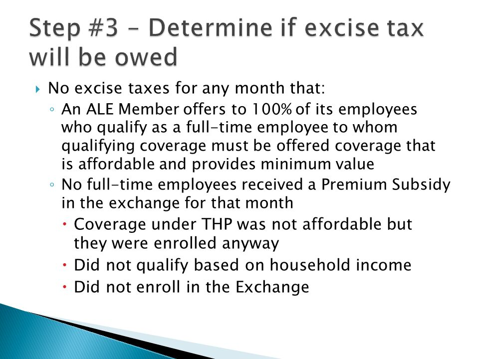  No excise taxes for any month that: ◦ An ALE Member offers to 100% of its employees who qualify as a full-time employee to whom qualifying coverage must be offered coverage that is affordable and provides minimum value ◦ No full-time employees received a Premium Subsidy in the exchange for that month  Coverage under THP was not affordable but they were enrolled anyway  Did not qualify based on household income  Did not enroll in the Exchange