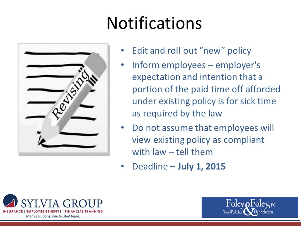 Notifications Edit and roll out new policy Inform employees – employer s expectation and intention that a portion of the paid time off afforded under existing policy is for sick time as required by the law Do not assume that employees will view existing policy as compliant with law – tell them Deadline – July 1, 2015