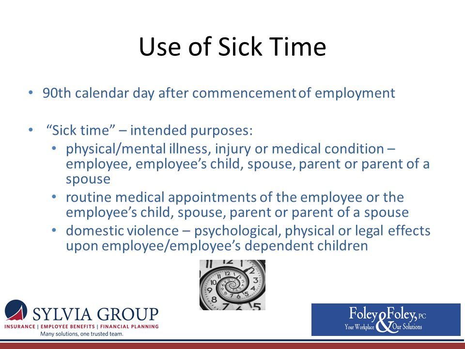 Use of Sick Time 90th calendar day after commencement of employment Sick time – intended purposes: physical/mental illness, injury or medical condition – employee, employee's child, spouse, parent or parent of a spouse routine medical appointments of the employee or the employee's child, spouse, parent or parent of a spouse domestic violence – psychological, physical or legal effects upon employee/employee's dependent children