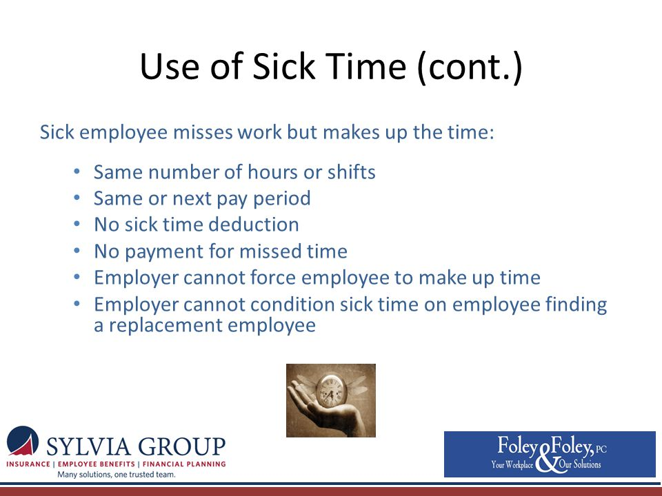 Use of Sick Time (cont.) Sick employee misses work but makes up the time: Same number of hours or shifts Same or next pay period No sick time deduction No payment for missed time Employer cannot force employee to make up time Employer cannot condition sick time on employee finding a replacement employee
