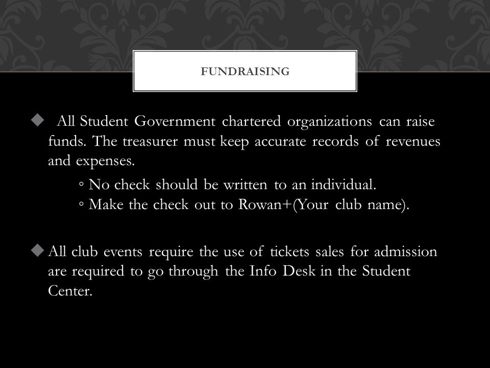  All Student Government chartered organizations can raise funds. The treasurer must keep accurate records of revenues and expenses. ◦ No check should