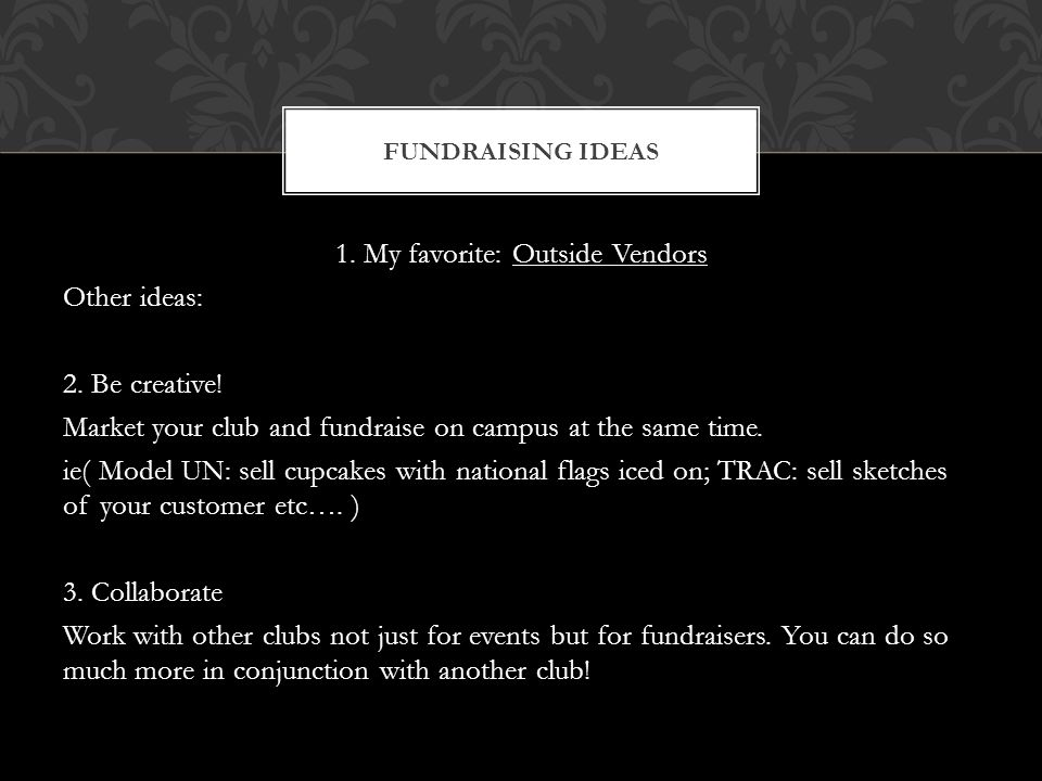 1. My favorite: Outside Vendors Other ideas: 2. Be creative! Market your club and fundraise on campus at the same time. ie( Model UN: sell cupcakes wi