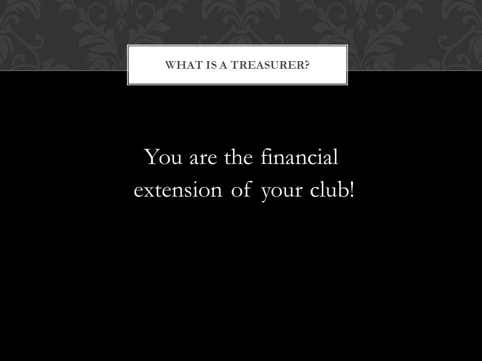 You are the financial extension of your club! WHAT IS A TREASURER?