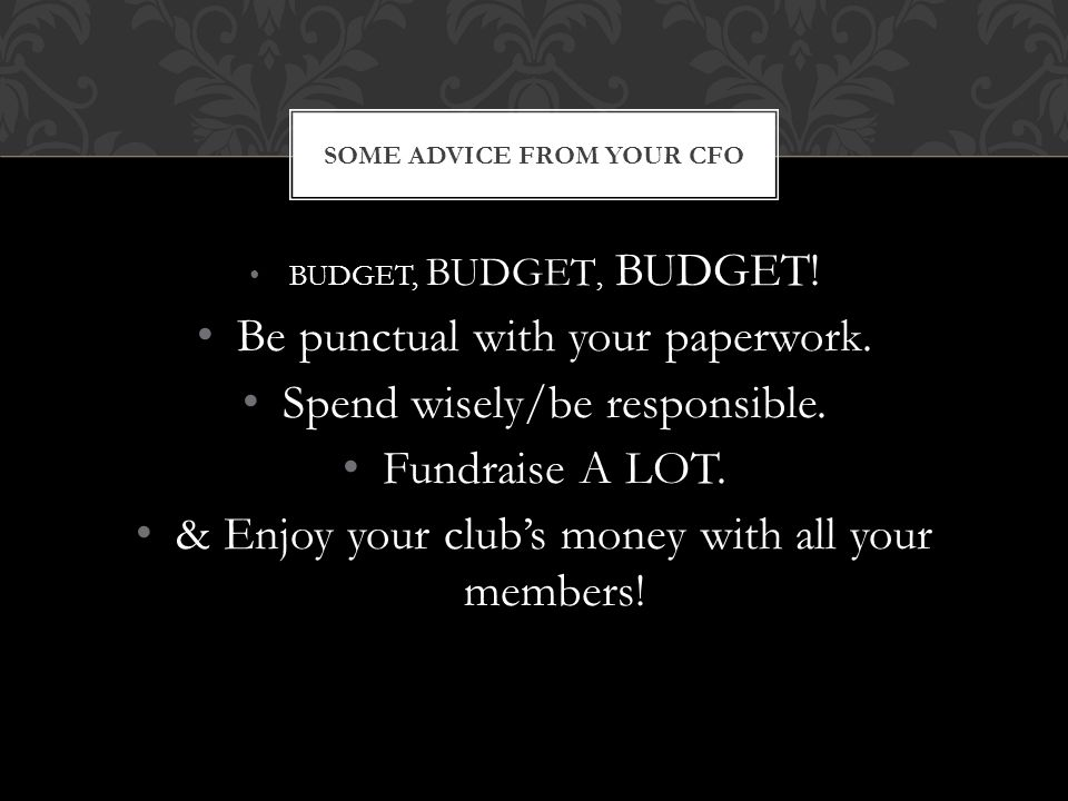 BUDGET, BUDGET, BUDGET! Be punctual with your paperwork. Spend wisely/be responsible. Fundraise A LOT. & Enjoy your club's money with all your members