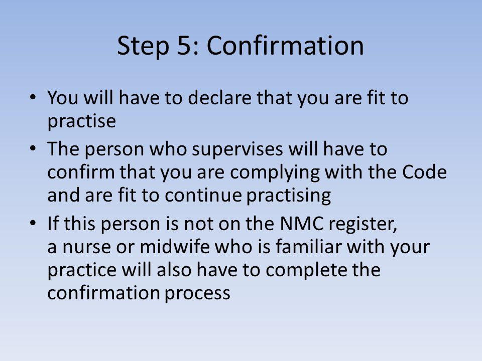 Step 5: Confirmation You will have to declare that you are fit to practise The person who supervises will have to confirm that you are complying with the Code and are fit to continue practising If this person is not on the NMC register, a nurse or midwife who is familiar with your practice will also have to complete the confirmation process
