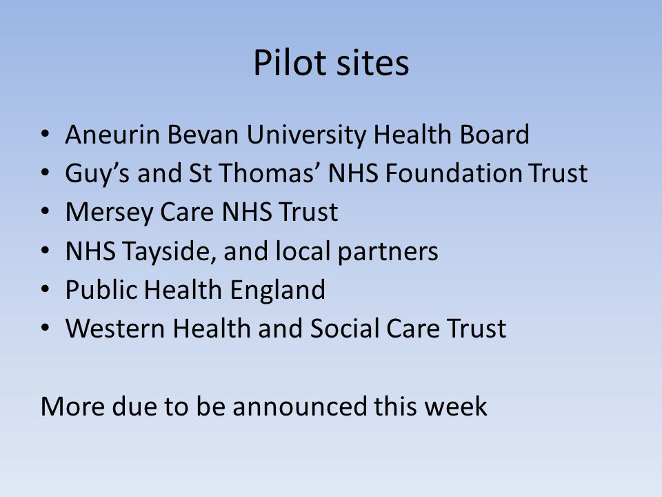 Pilot sites Aneurin Bevan University Health Board Guy's and St Thomas' NHS Foundation Trust Mersey Care NHS Trust NHS Tayside, and local partners Public Health England Western Health and Social Care Trust More due to be announced this week