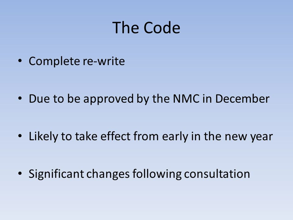 The Code Complete re-write Due to be approved by the NMC in December Likely to take effect from early in the new year Significant changes following consultation