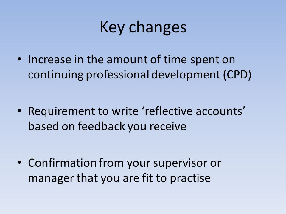 Key changes Increase in the amount of time spent on continuing professional development (CPD) Requirement to write 'reflective accounts' based on feedback you receive Confirmation from your supervisor or manager that you are fit to practise