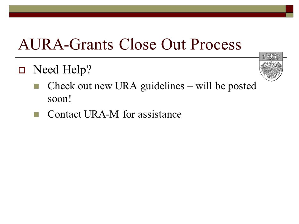 AURA-Grants Close Out Process  Need Help. Check out new URA guidelines – will be posted soon.