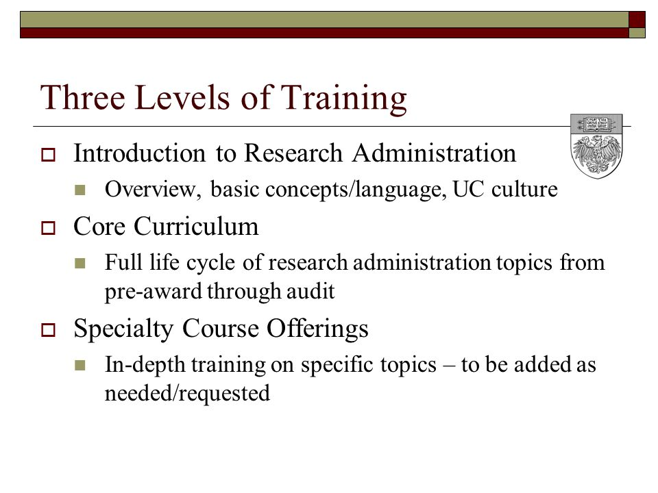 Three Levels of Training  Introduction to Research Administration Overview, basic concepts/language, UC culture  Core Curriculum Full life cycle of research administration topics from pre-award through audit  Specialty Course Offerings In-depth training on specific topics – to be added as needed/requested