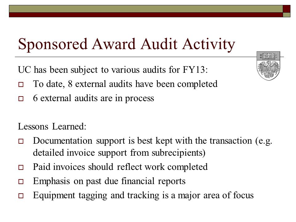 Sponsored Award Audit Activity UC has been subject to various audits for FY13:  To date, 8 external audits have been completed  6 external audits are in process Lessons Learned:  Documentation support is best kept with the transaction (e.g.
