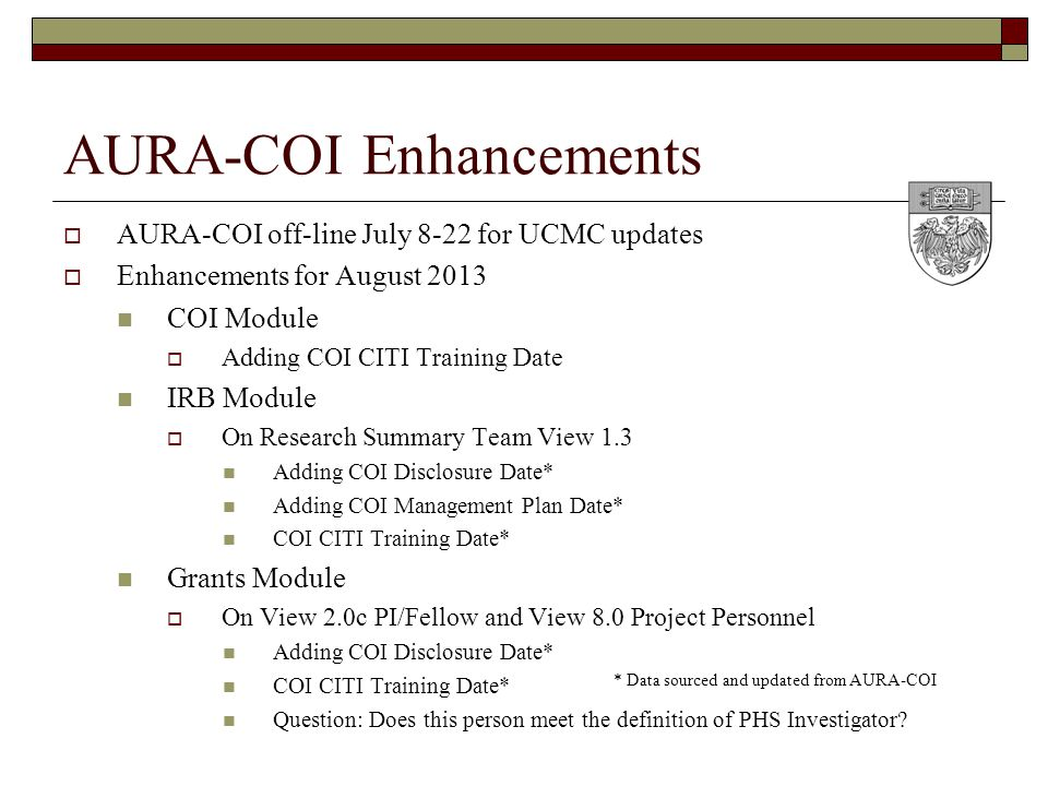 AURA-COI Enhancements  AURA-COI off-line July 8-22 for UCMC updates  Enhancements for August 2013 COI Module  Adding COI CITI Training Date IRB Module  On Research Summary Team View 1.3 Adding COI Disclosure Date* Adding COI Management Plan Date* COI CITI Training Date* Grants Module  On View 2.0c PI/Fellow and View 8.0 Project Personnel Adding COI Disclosure Date* COI CITI Training Date* Question: Does this person meet the definition of PHS Investigator.