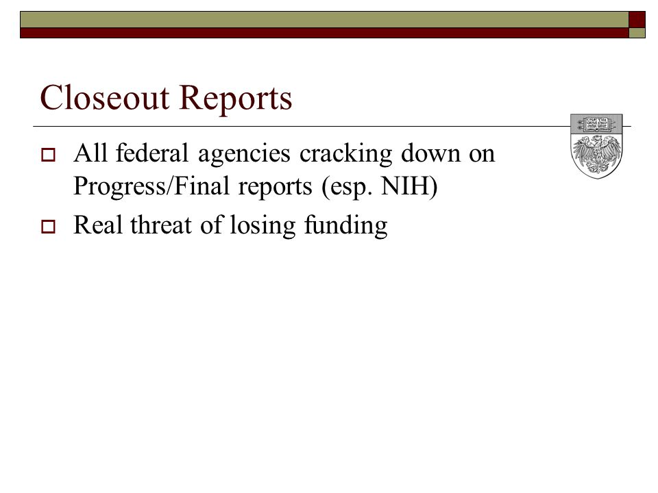 Closeout Reports  All federal agencies cracking down on Progress/Final reports (esp.