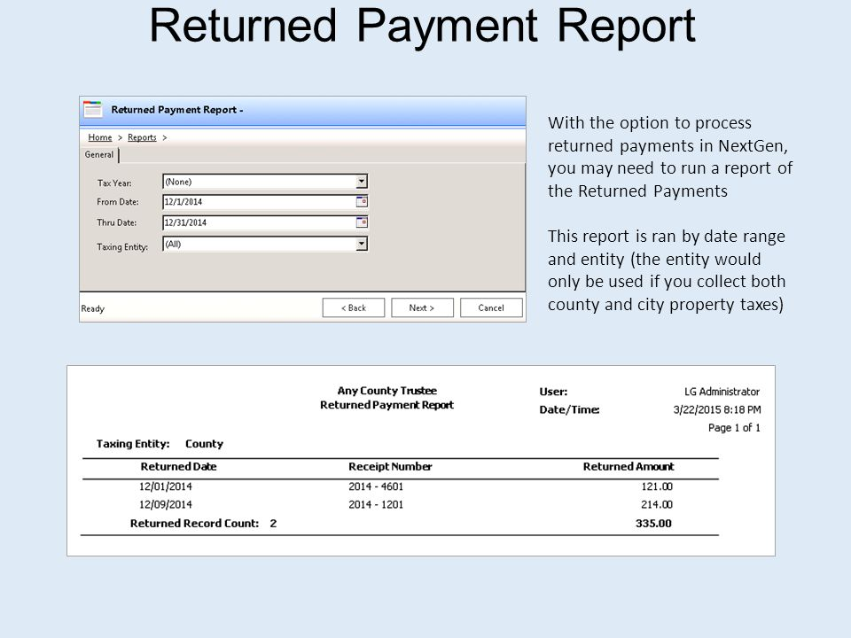 Returned Payment Report With the option to process returned payments in NextGen, you may need to run a report of the Returned Payments This report is ran by date range and entity (the entity would only be used if you collect both county and city property taxes)