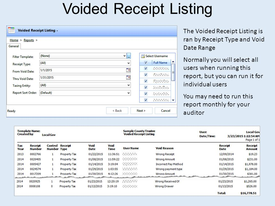 Voided Receipt Listing The Voided Receipt Listing is ran by Receipt Type and Void Date Range Normally you will select all users when running this report, but you can run it for individual users You may need to run this report monthly for your auditor