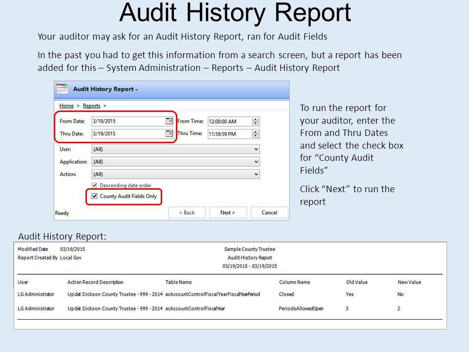 Audit History Report Your auditor may ask for an Audit History Report, ran for Audit Fields In the past you had to get this information from a search screen, but a report has been added for this – System Administration – Reports – Audit History Report To run the report for your auditor, enter the From and Thru Dates and select the check box for County Audit Fields Click Next to run the report Audit History Report: