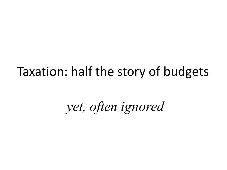 Taxation: half the story of budgets yet, often ignored