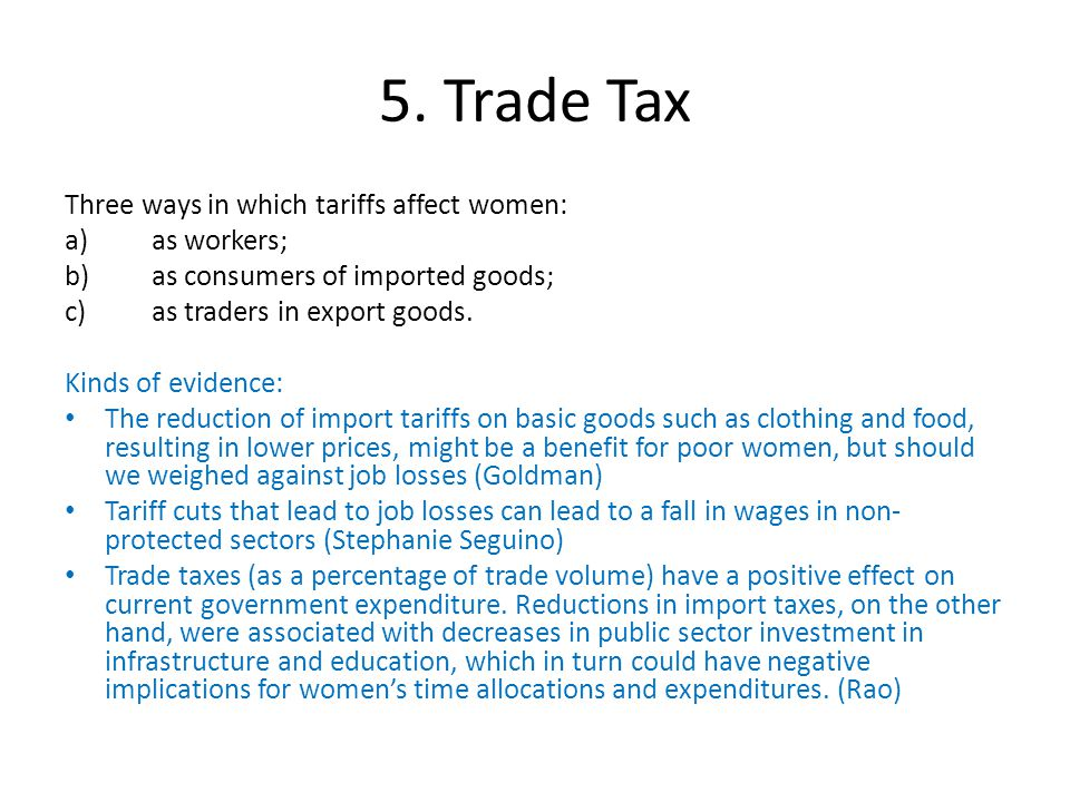 5. Trade Tax Three ways in which tariffs affect women: a)as workers; b)as consumers of imported goods; c)as traders in export goods. Kinds of evidence