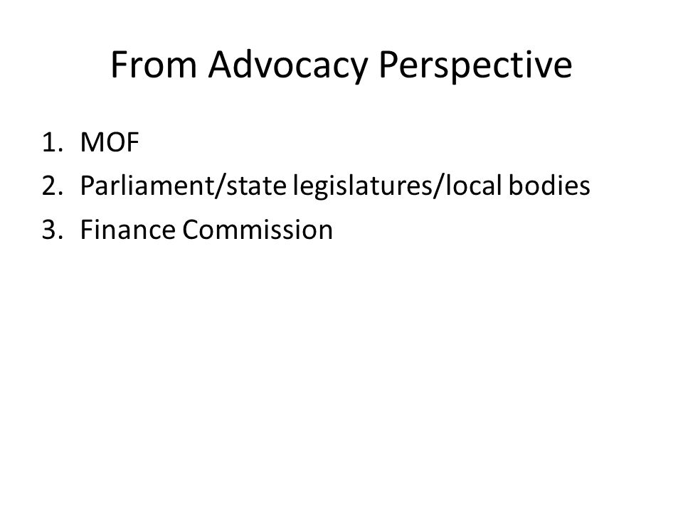 From Advocacy Perspective 1.MOF 2.Parliament/state legislatures/local bodies 3.Finance Commission