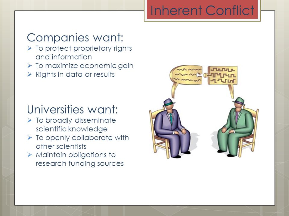 Inherent Conflict Companies want:  To protect proprietary rights and information  To maximize economic gain  Rights in data or results Universities want:  To broadly disseminate scientific knowledge  To openly collaborate with other scientists  Maintain obligations to research funding sources