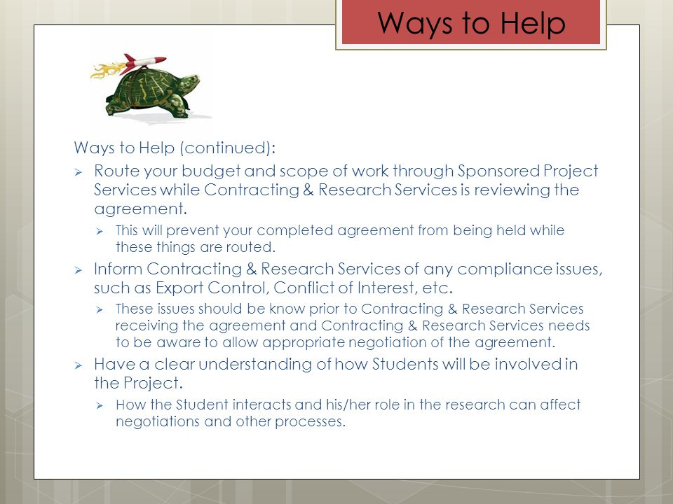 Ways to Help Ways to Help (continued):  Route your budget and scope of work through Sponsored Project Services while Contracting & Research Services is reviewing the agreement.