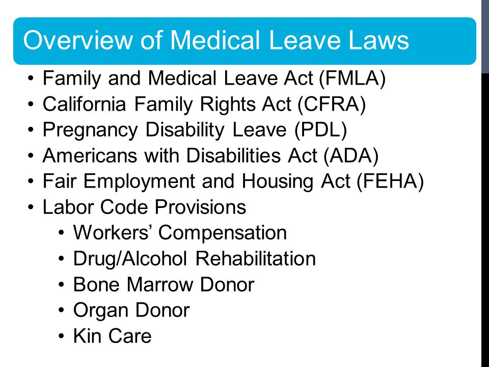 Overview of Medical Leave Laws Family and Medical Leave Act (FMLA) California Family Rights Act (CFRA) Pregnancy Disability Leave (PDL) Americans with Disabilities Act (ADA) Fair Employment and Housing Act (FEHA) Labor Code Provisions Workers' Compensation Drug/Alcohol Rehabilitation Bone Marrow Donor Organ Donor Kin Care
